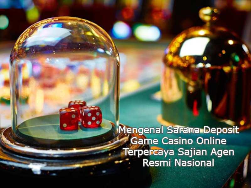 Mengenal Sarana Deposit Game Casino Online Terpercaya Sajian Agen Resmi Nasional