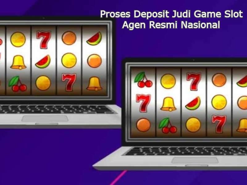 Proses Deposit Judi Game Slot Agen Resmi Nasional